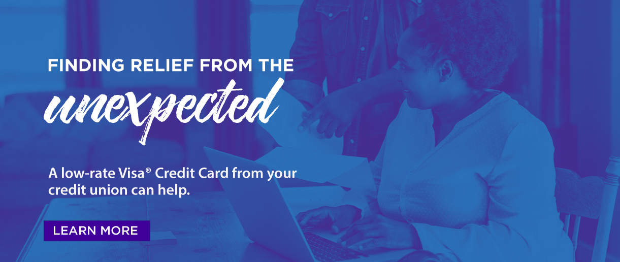 Finding relief from the unexpected. A low-rate Visa Credit Card from your Credit Union can help. Click here to learn more.