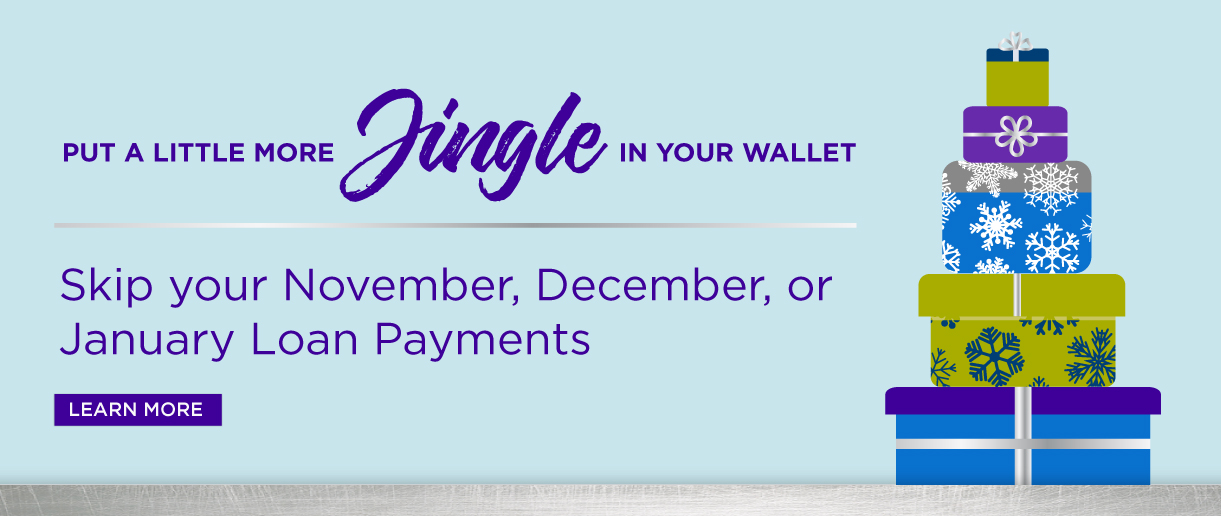Put a little more jingle in your wallet. Skip your November, December, or January Loan Payments. Click here to learn more.