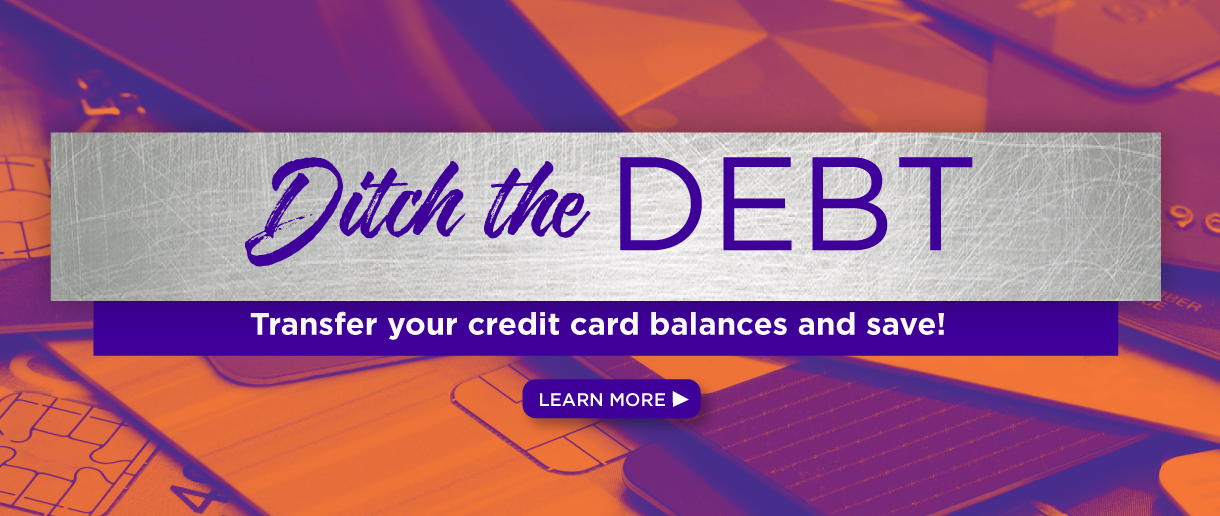 Ditch the debt. Transfer your credit card balances and save! Click here to learn more.