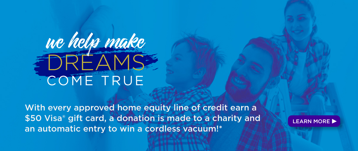 We help make dreams come true - with every approved home equity line of credit, earn a $50 Visa gift card, a donation is made to charity, and an automatic entry to win a cordless vacuum!